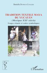 Tradition textile Maya du Yucatan, Mexique XXIe siècle : usages rituels et codes symboliques / Danielle Dupiech Cavaleri | Dupiech-Cavaleri, Danielle. Auteur