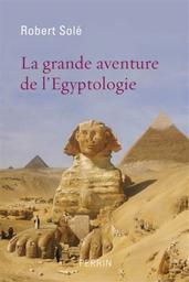 La grande aventure de l'égyptologie / Robert Solé |