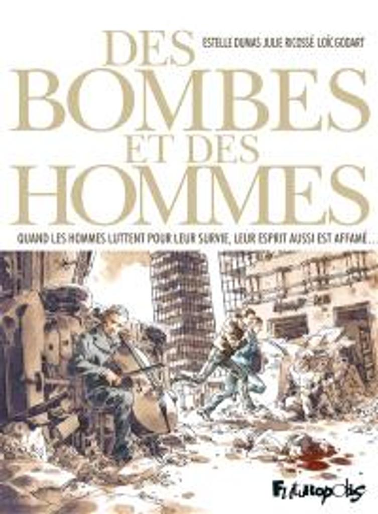 Des bombes et des hommes : quand les hommes luttent pour leur survie, leur esprit aussi est affamé / un récit d'Estelle Dumas |